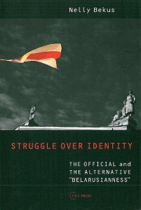 """BEKUS, NELLY. Struggle over Identity: The Official and the Alternative """"Belarusianness""""."""